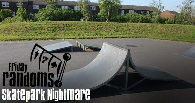Friday Randoms - Skatepark Nightmare