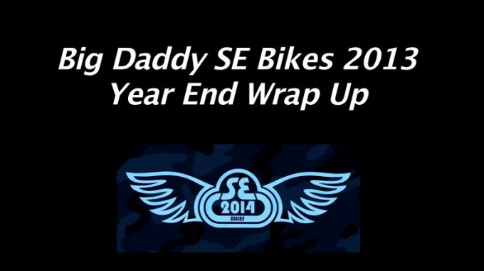 SE Bikes 2013 - Year End Wrap Up With Big Daddy