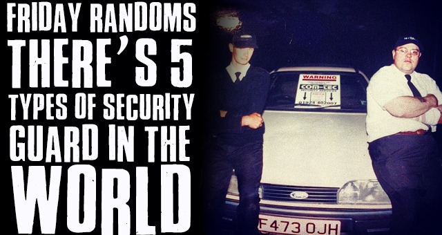 Friday Randoms: There's 5 types of security guard in the world.